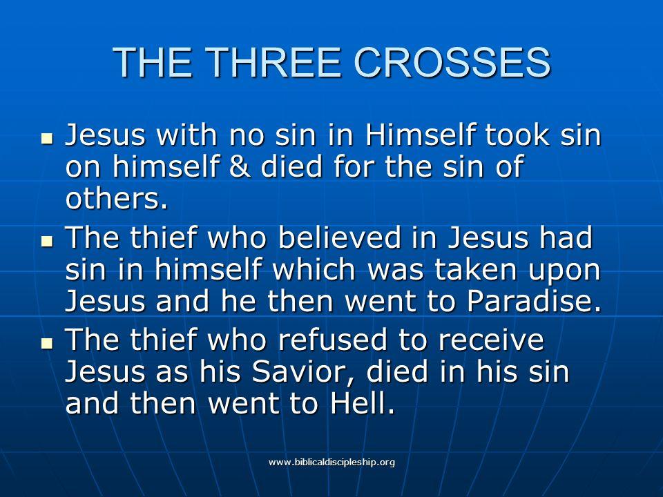 www.biblicaldiscipleship.org THE THREE CROSSES Jesus with no sin in Himself took sin on himself & died for the sin of others. Jesus with no sin in Him