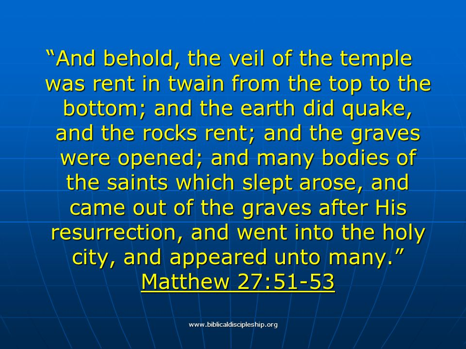 """www.biblicaldiscipleship.org """"And behold, the veil of the temple was rent in twain from the top to the bottom; and the earth did quake, and the rocks"""