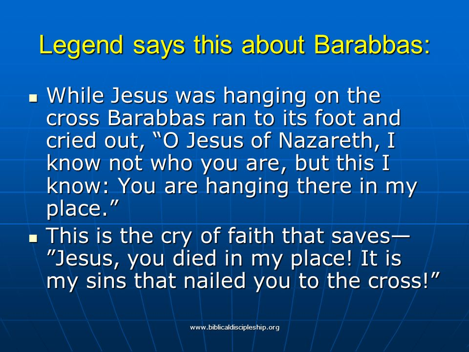 """www.biblicaldiscipleship.org Legend says this about Barabbas: While Jesus was hanging on the cross Barabbas ran to its foot and cried out, """"O Jesus of"""