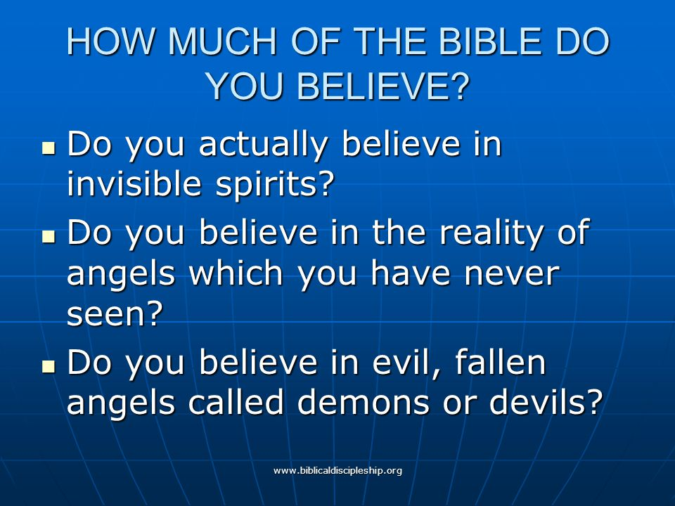www.biblicaldiscipleship.org HOW MUCH OF THE BIBLE DO YOU BELIEVE? Do you actually believe in invisible spirits? Do you actually believe in invisible