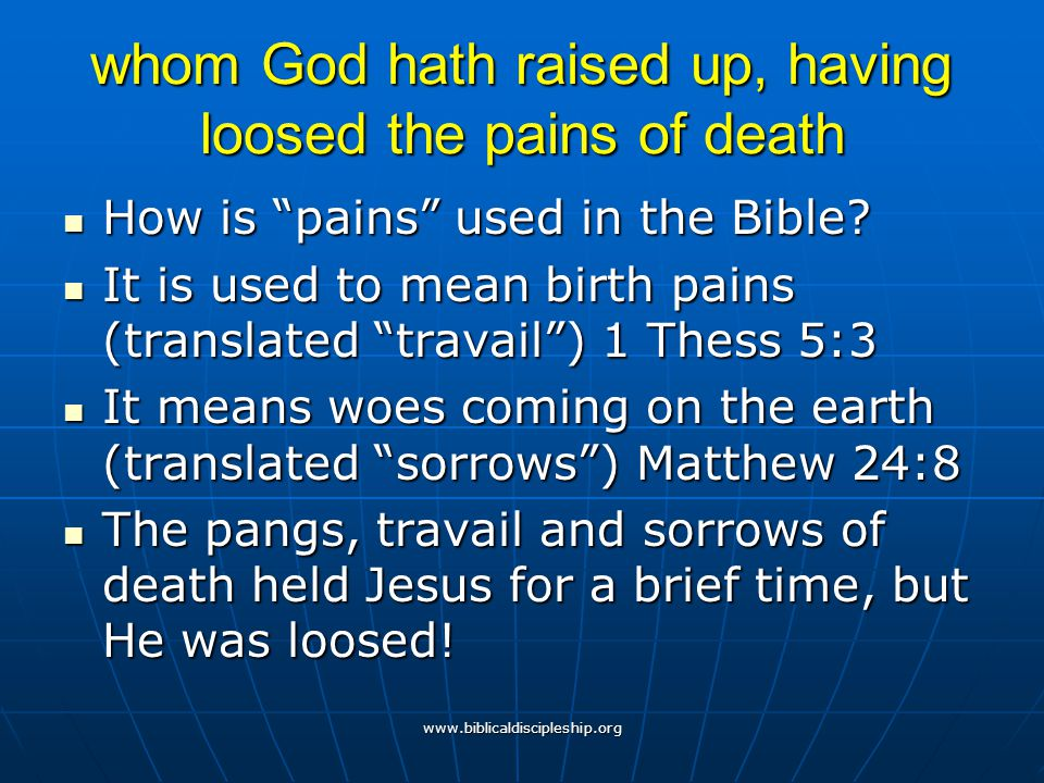 """www.biblicaldiscipleship.org whom God hath raised up, having loosed the pains of death How is """"pains"""" used in the Bible? How is """"pains"""" used in the Bi"""