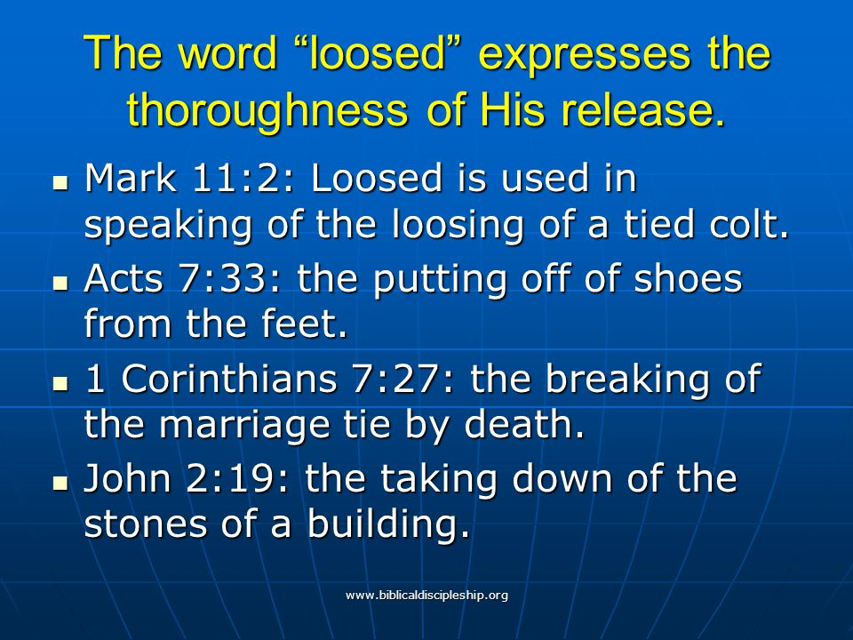"""www.biblicaldiscipleship.org The word """"loosed"""" expresses the thoroughness of His release. Mark 11:2: Loosed is used in speaking of the loosing of a ti"""