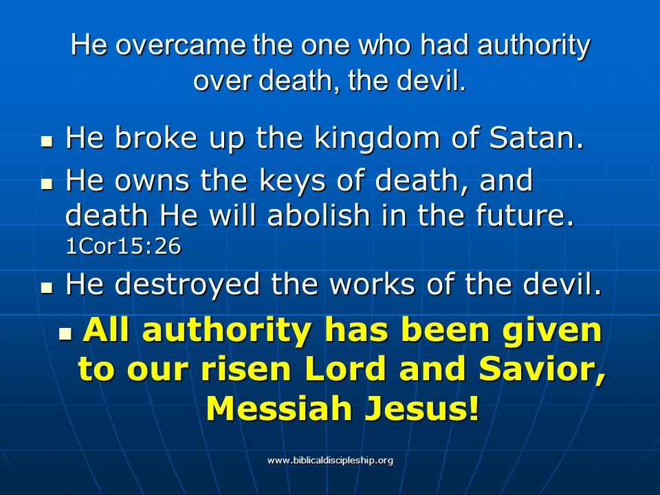 www.biblicaldiscipleship.org He overcame the one who had authority over death, the devil. He broke up the kingdom of Satan. He broke up the kingdom of