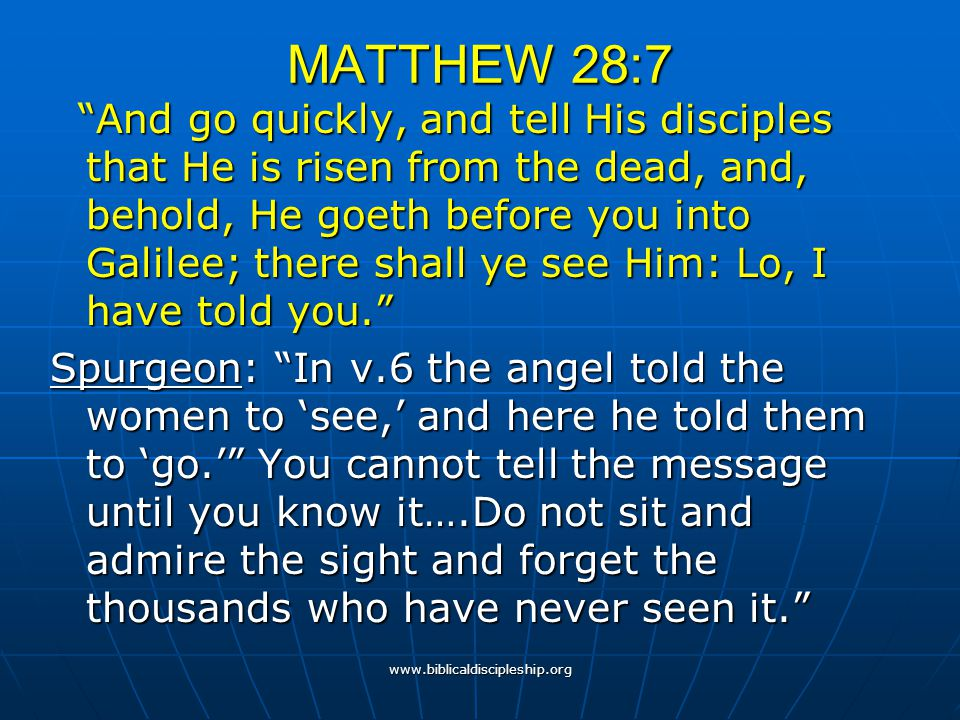 """www.biblicaldiscipleship.org MATTHEW 28:7 """"And go quickly, and tell His disciples that He is risen from the dead, and, behold, He goeth before you int"""