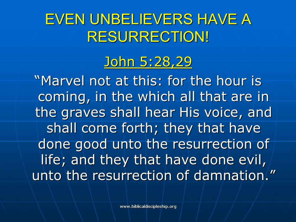 """www.biblicaldiscipleship.org EVEN UNBELIEVERS HAVE A RESURRECTION! John 5:28,29 """"Marvel not at this: for the hour is coming, in the which all that are"""