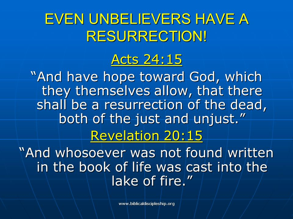 """www.biblicaldiscipleship.org EVEN UNBELIEVERS HAVE A RESURRECTION! Acts 24:15 """"And have hope toward God, which they themselves allow, that there shall"""