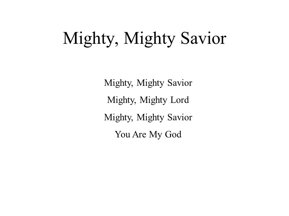 Mighty, Mighty Savior Mighty, Mighty Lord Mighty, Mighty Savior You Are My God