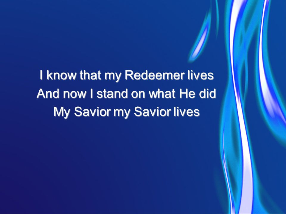 I know that my Redeemer lives And now I stand on what He did My Savior my Savior lives