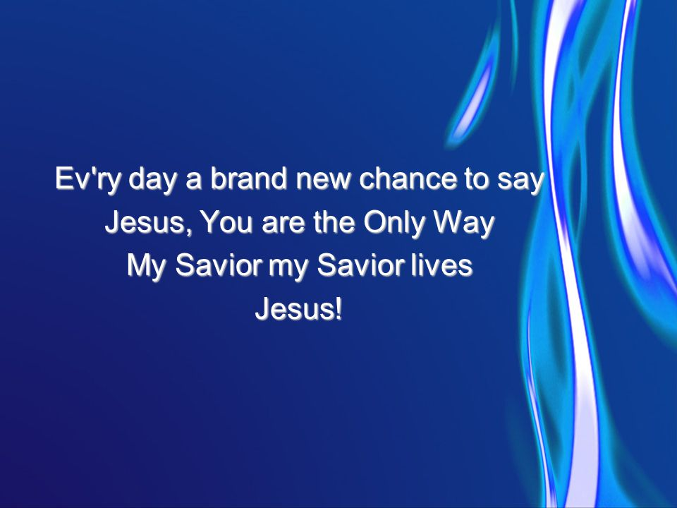 Ev ry day a brand new chance to say Jesus, You are the Only Way My Savior my Savior lives Jesus!
