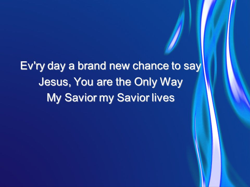 Ev ry day a brand new chance to say Jesus, You are the Only Way My Savior my Savior lives