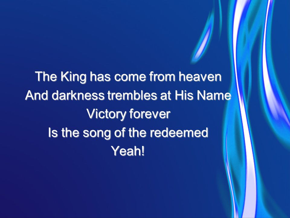 The King has come from heaven And darkness trembles at His Name Victory forever Is the song of the redeemed Yeah!