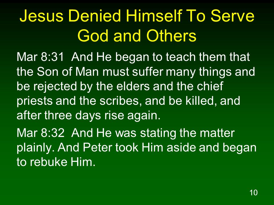 10 Jesus Denied Himself To Serve God and Others Mar 8:31 And He began to teach them that the Son of Man must suffer many things and be rejected by the