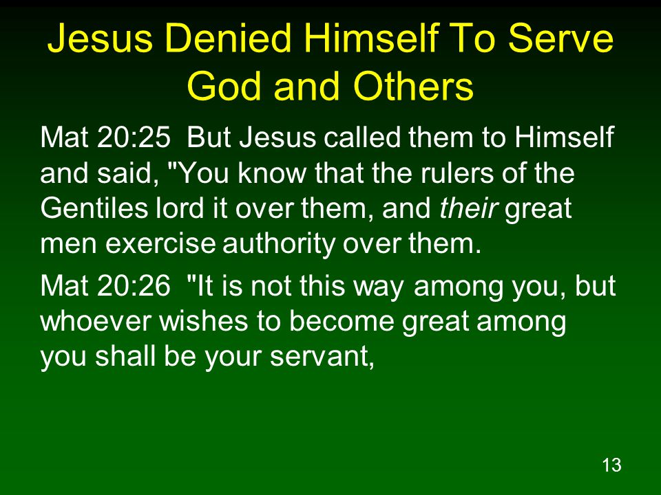 13 Jesus Denied Himself To Serve God and Others Mat 20:25 But Jesus called them to Himself and said,
