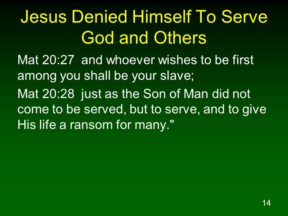14 Jesus Denied Himself To Serve God and Others Mat 20:27 and whoever wishes to be first among you shall be your slave; Mat 20:28 just as the Son of M