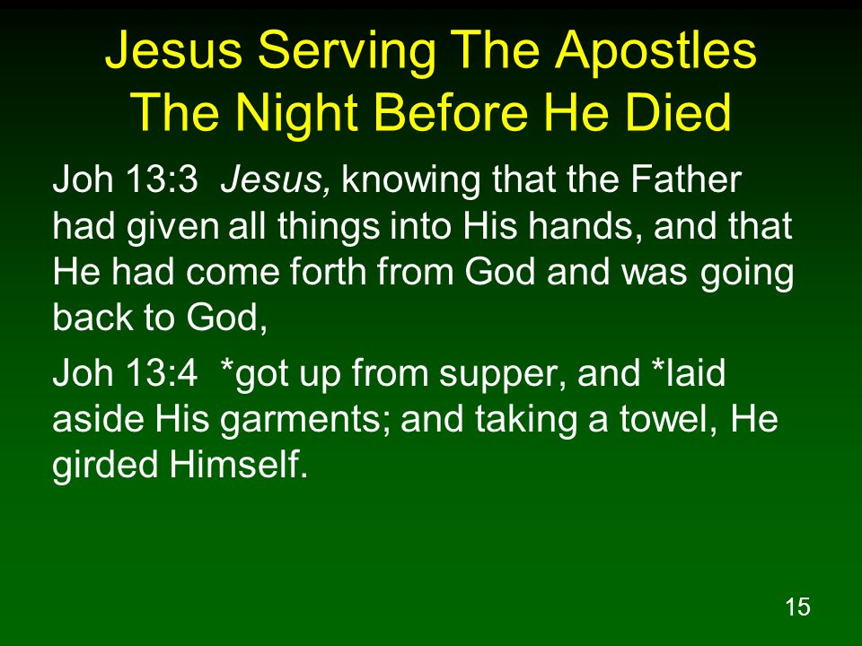 15 Jesus Serving The Apostles The Night Before He Died Joh 13:3 Jesus, knowing that the Father had given all things into His hands, and that He had co