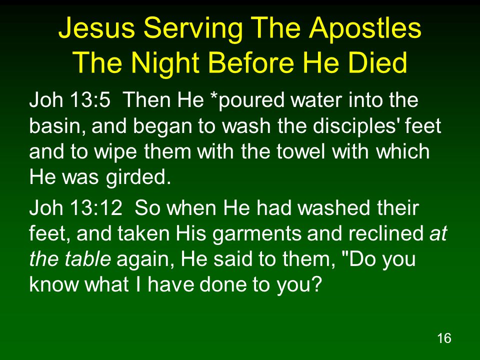 16 Jesus Serving The Apostles The Night Before He Died Joh 13:5 Then He *poured water into the basin, and began to wash the disciples' feet and to wip