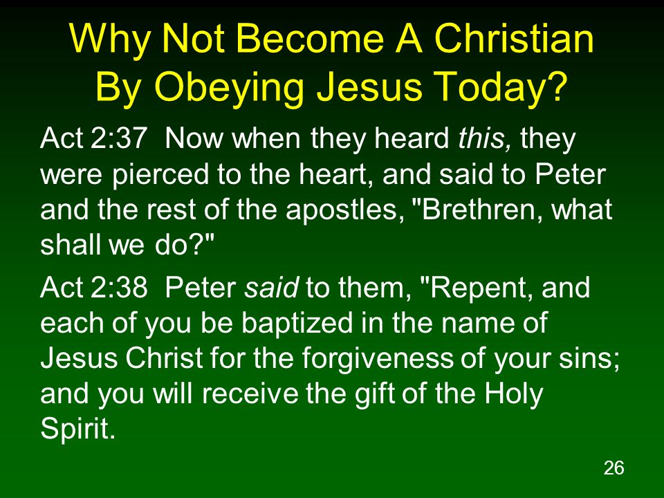 26 Why Not Become A Christian By Obeying Jesus Today? Act 2:37 Now when they heard this, they were pierced to the heart, and said to Peter and the res