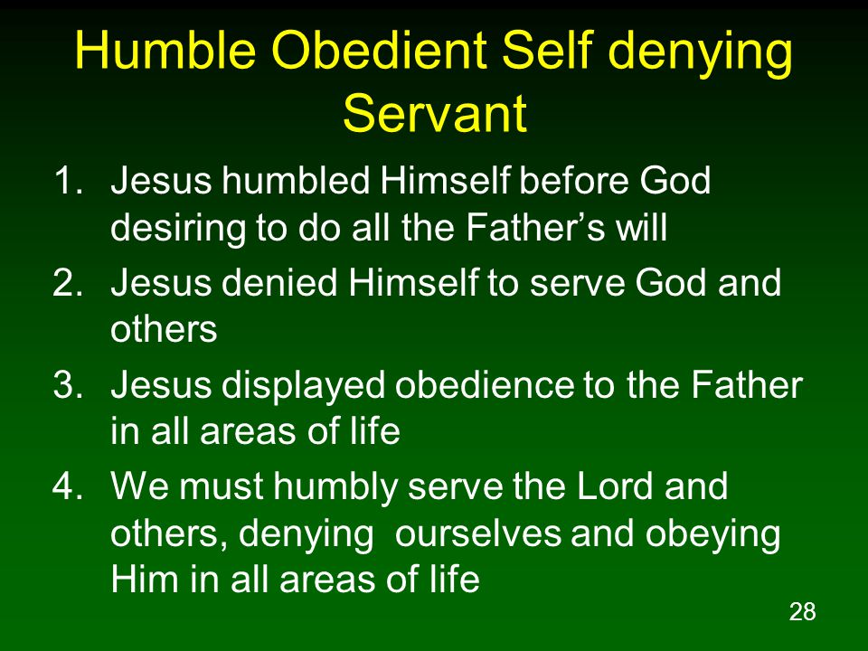 28 Humble Obedient Self denying Servant 1.Jesus humbled Himself before God desiring to do all the Father's will 2.Jesus denied Himself to serve God an