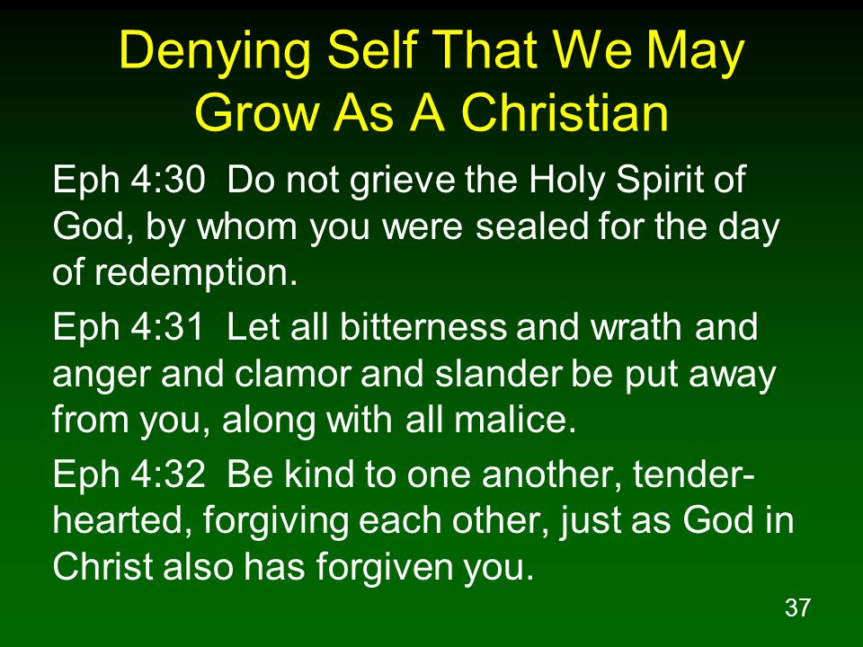 37 Denying Self That We May Grow As A Christian Eph 4:30 Do not grieve the Holy Spirit of God, by whom you were sealed for the day of redemption. Eph