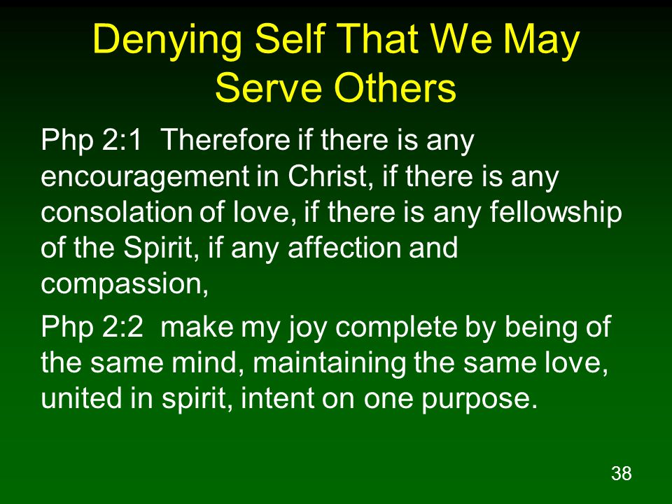 38 Denying Self That We May Serve Others Php 2:1 Therefore if there is any encouragement in Christ, if there is any consolation of love, if there is a