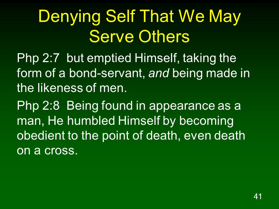 41 Denying Self That We May Serve Others Php 2:7 but emptied Himself, taking the form of a bond-servant, and being made in the likeness of men. Php 2: