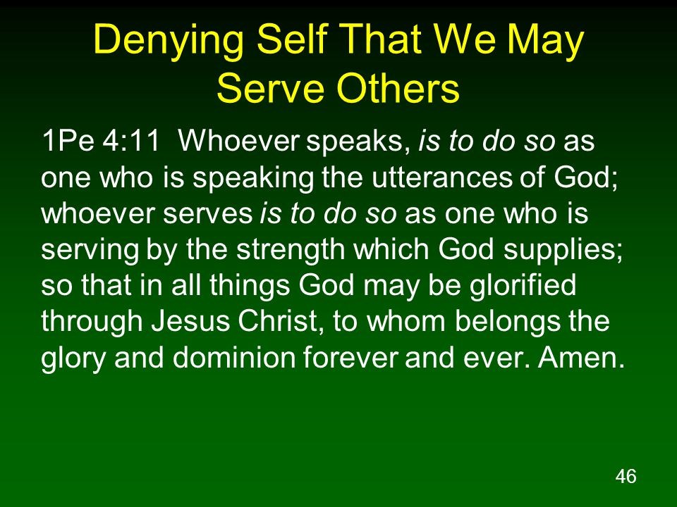46 Denying Self That We May Serve Others 1Pe 4:11 Whoever speaks, is to do so as one who is speaking the utterances of God; whoever serves is to do so