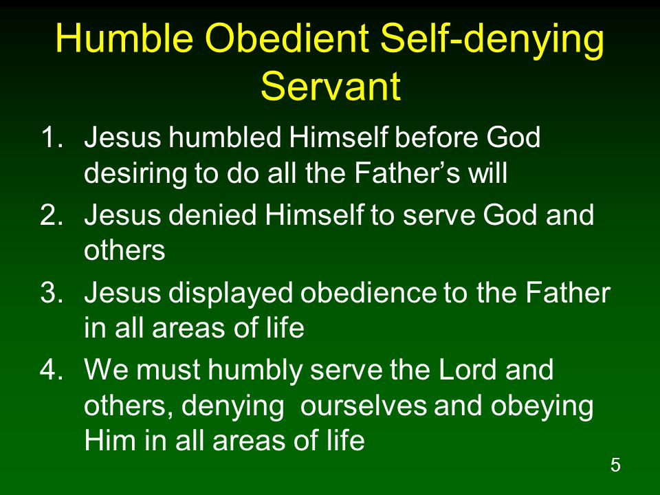 5 Humble Obedient Self-denying Servant 1.Jesus humbled Himself before God desiring to do all the Father's will 2.Jesus denied Himself to serve God and