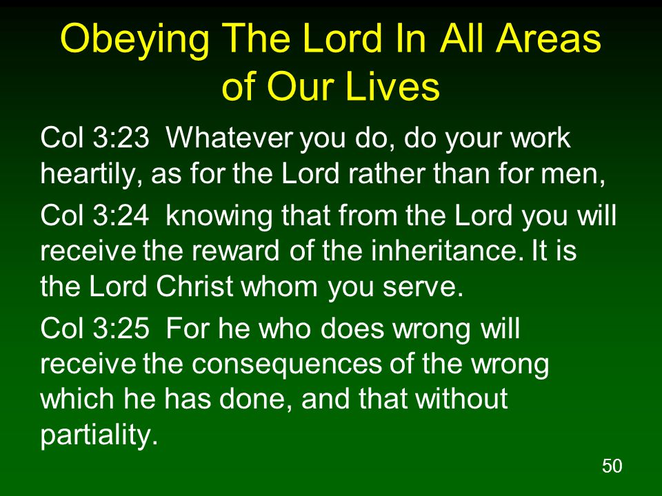 50 Obeying The Lord In All Areas of Our Lives Col 3:23 Whatever you do, do your work heartily, as for the Lord rather than for men, Col 3:24 knowing t