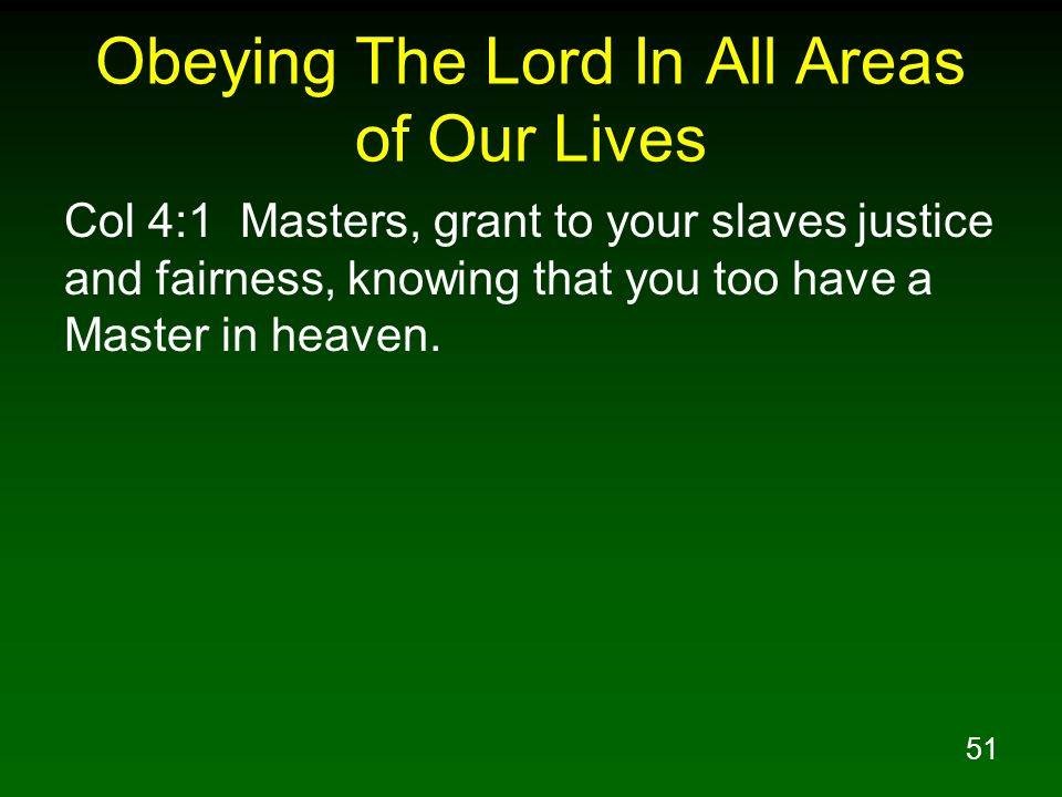 51 Obeying The Lord In All Areas of Our Lives Col 4:1 Masters, grant to your slaves justice and fairness, knowing that you too have a Master in heaven