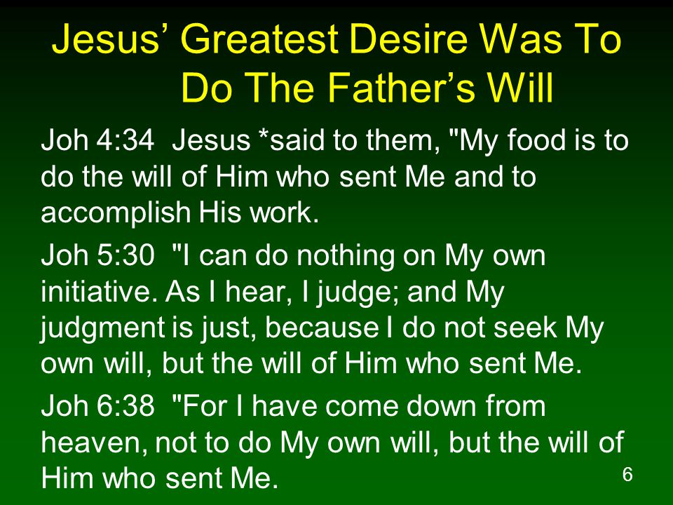 6 Jesus' Greatest Desire Was To Do The Father's Will Joh 4:34 Jesus *said to them,