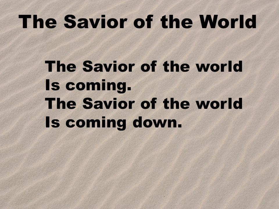 The Savior of the World The Savior of the world Is coming. The Savior of the world Is coming down.