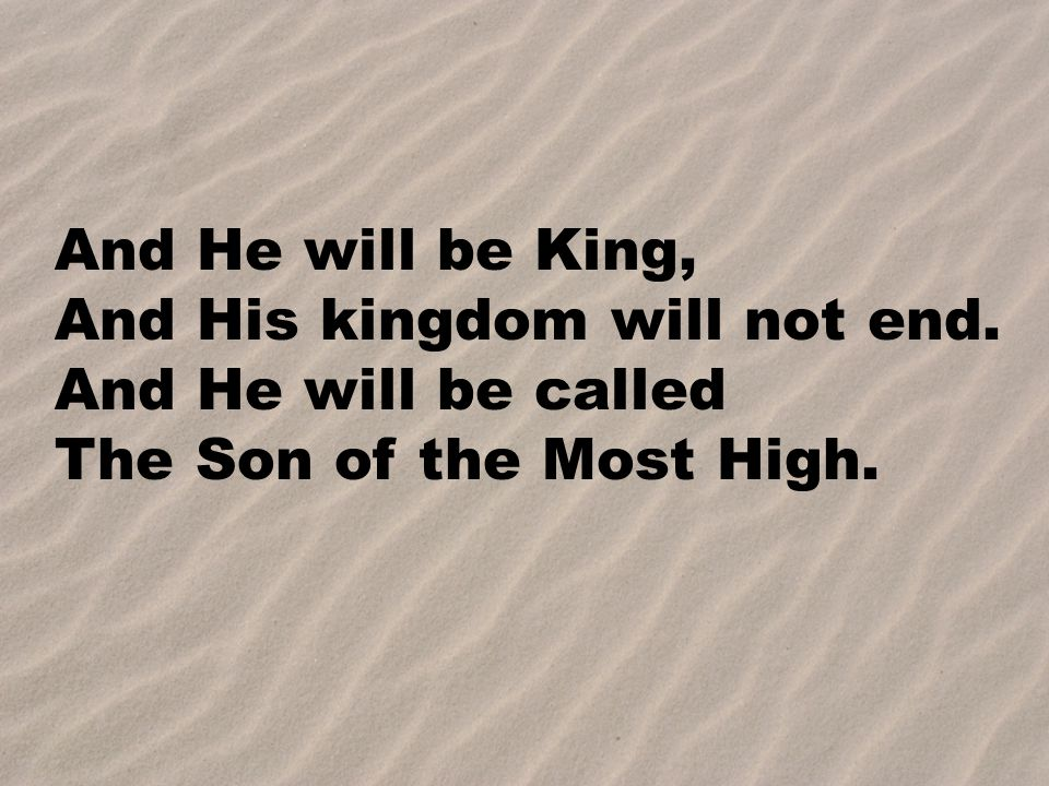 And He will be King, And His kingdom will not end. And He will be called The Son of the Most High.