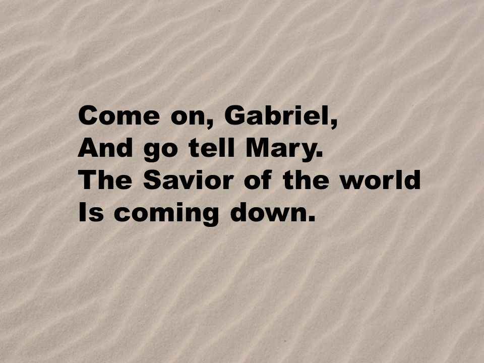 The Savior of the world Is coming down.Oh. The Savior of the world Is coming down.