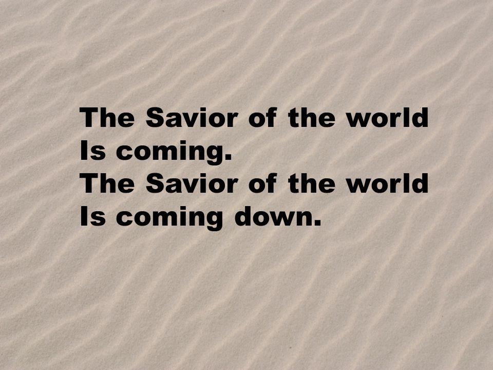 The Savior of the world Is coming. The Savior of the world Is coming down.