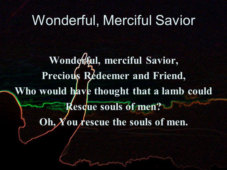 Wonderful, Merciful Savior Counselor, Comforter, Keeper, Spirit, we long to embrace.