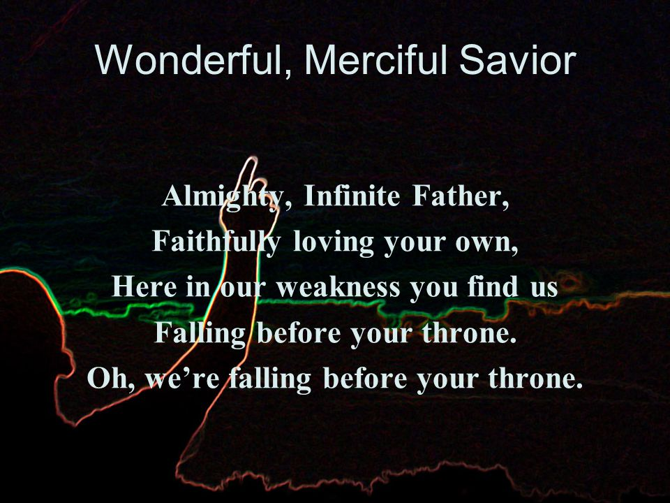 Wonderful, Merciful Savior You are the one that we praise.