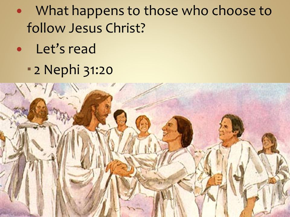 What happens to those who choose to follow Jesus Christ Let's read  2 Nephi 31:20