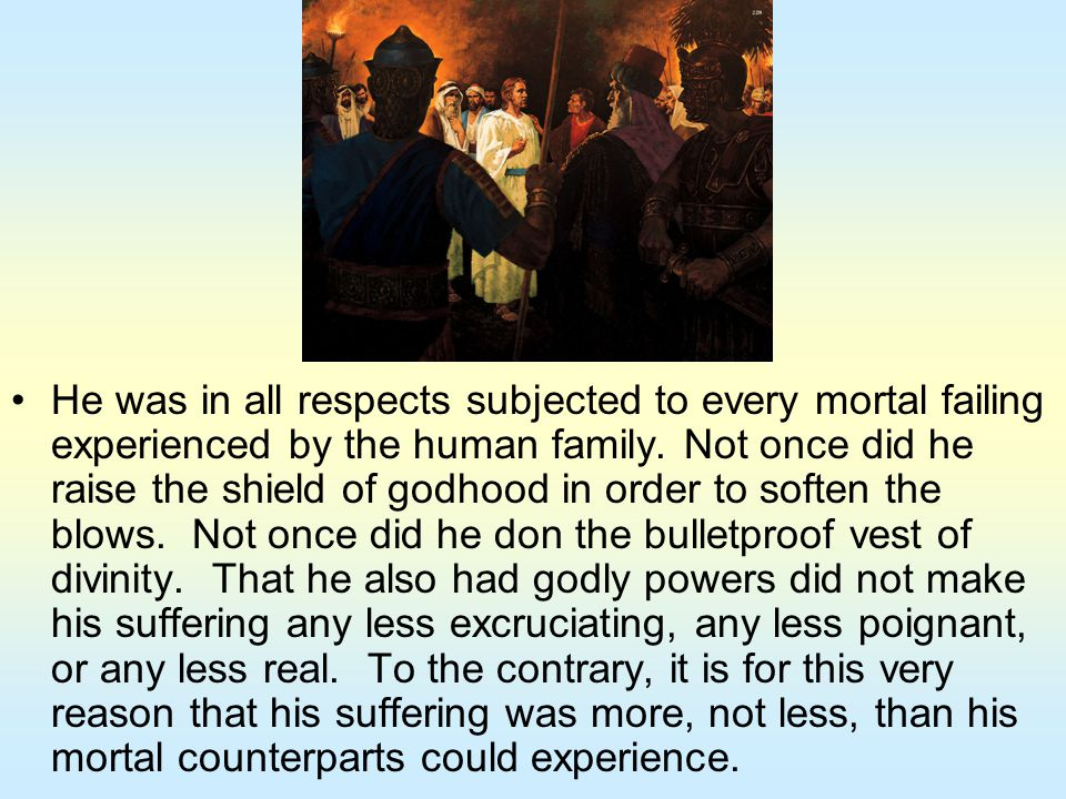 He was in all respects subjected to every mortal failing experienced by the human family. Not once did he raise the shield of godhood in order to soft