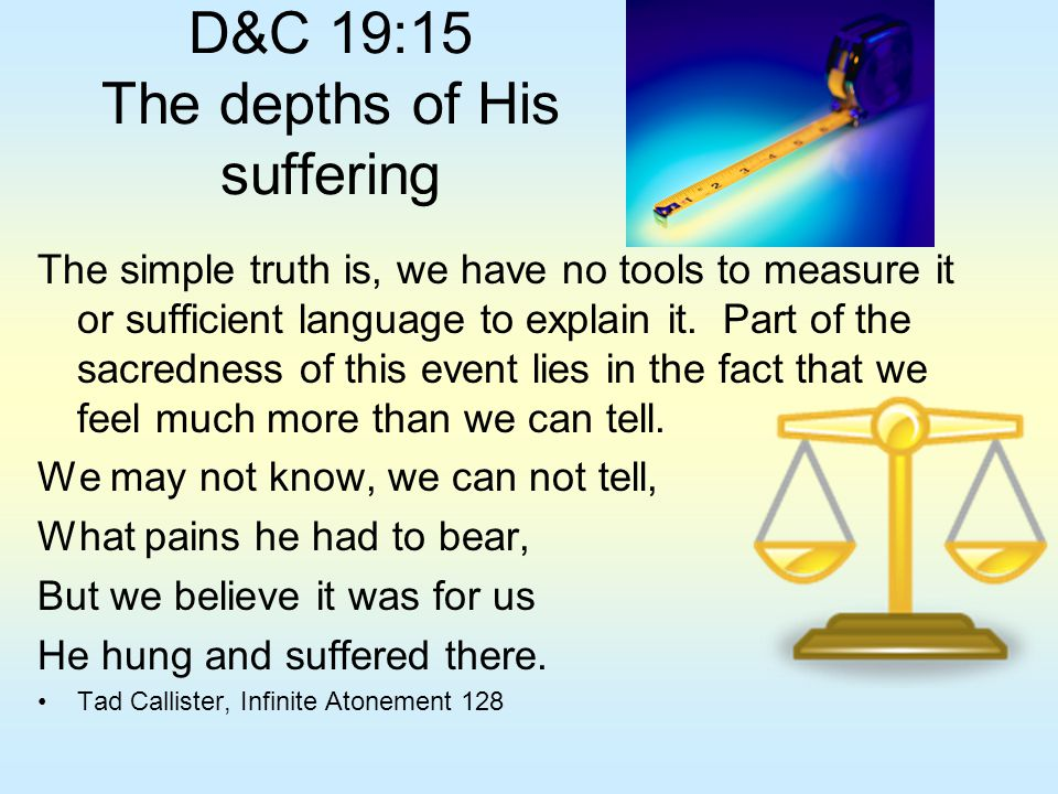D&C 19:15 The depths of His suffering The simple truth is, we have no tools to measure it or sufficient language to explain it. Part of the sacredness