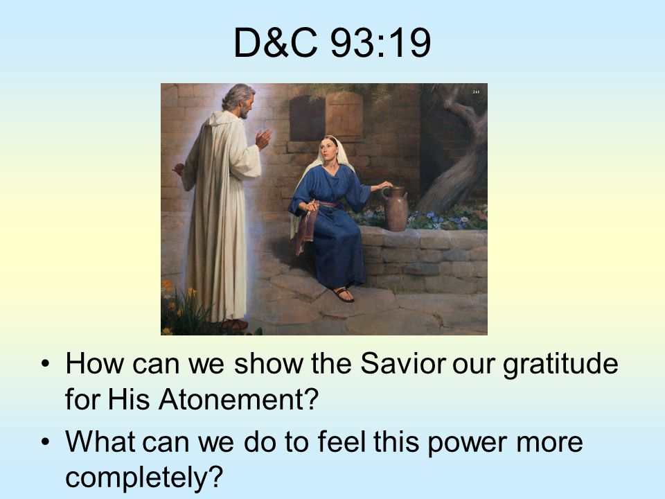 D&C 93:19 How can we show the Savior our gratitude for His Atonement? What can we do to feel this power more completely?