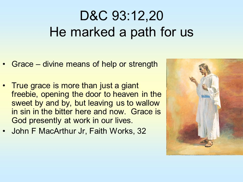 D&C 93:12,20 He marked a path for us Grace – divine means of help or strength True grace is more than just a giant freebie, opening the door to heaven