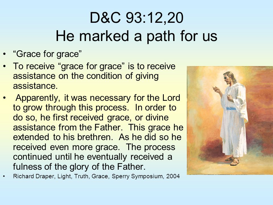 """D&C 93:12,20 He marked a path for us """"Grace for grace"""" To receive """"grace for grace"""" is to receive assistance on the condition of giving assistance. Ap"""