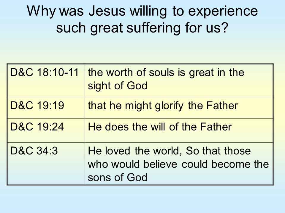 Why was Jesus willing to experience such great suffering for us? D&C 18:10-11the worth of souls is great in the sight of God D&C 19:19that he might gl