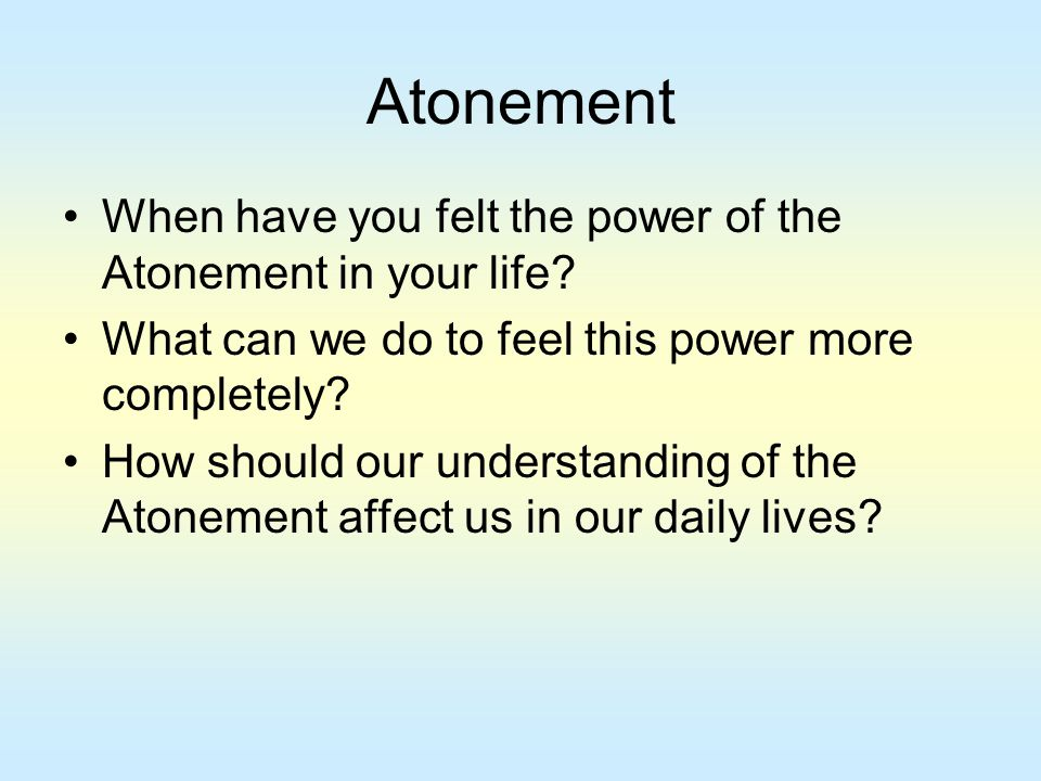 Atonement When have you felt the power of the Atonement in your life? What can we do to feel this power more completely? How should our understanding