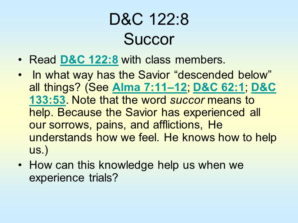 """D&C 122:8 Succor Read D&C 122:8 with class members.D&C 122:8 In what way has the Savior """"descended below"""" all things? (See Alma 7:11–12; D&C 62:1; D&C"""