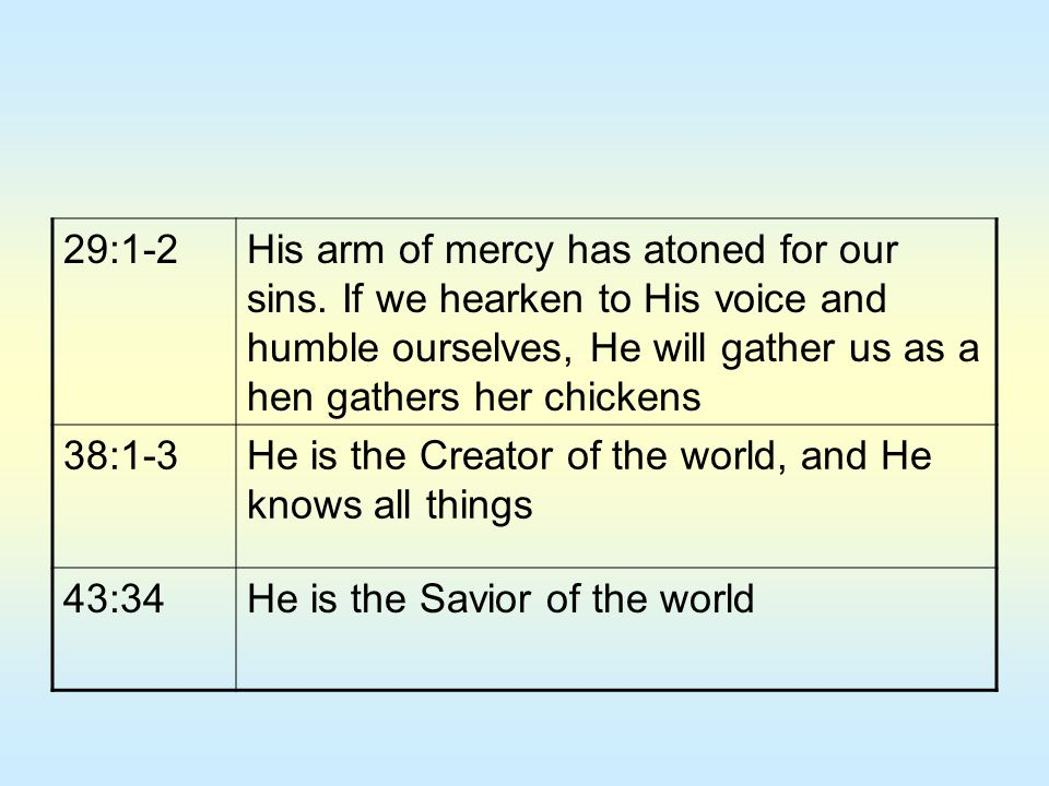 29:1-2His arm of mercy has atoned for our sins. If we hearken to His voice and humble ourselves, He will gather us as a hen gathers her chickens 38:1-