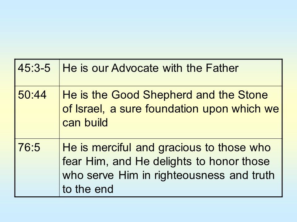 45:3-5He is our Advocate with the Father 50:44He is the Good Shepherd and the Stone of Israel, a sure foundation upon which we can build 76:5He is mer