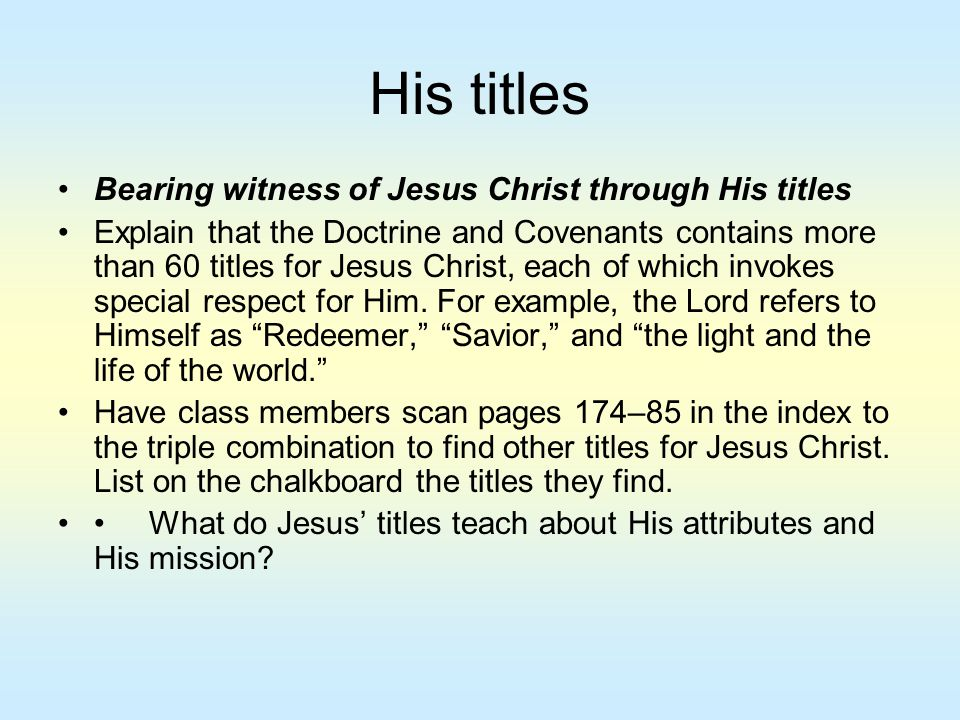 His titles Bearing witness of Jesus Christ through His titles Explain that the Doctrine and Covenants contains more than 60 titles for Jesus Christ, e