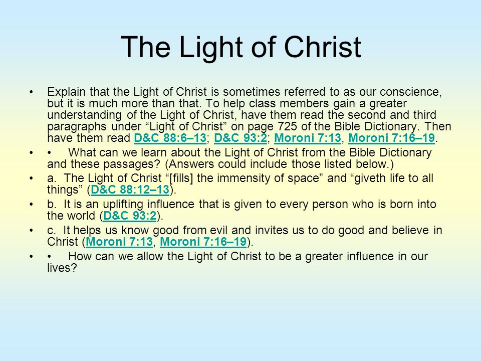 The Light of Christ Explain that the Light of Christ is sometimes referred to as our conscience, but it is much more than that. To help class members