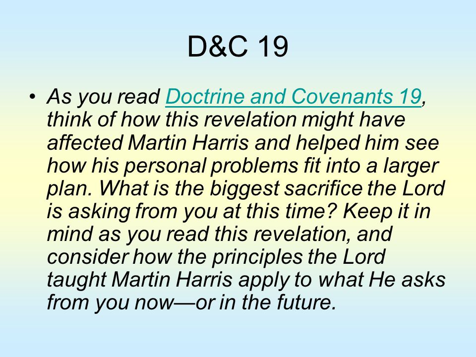 D&C 19 As you read Doctrine and Covenants 19, think of how this revelation might have affected Martin Harris and helped him see how his personal probl